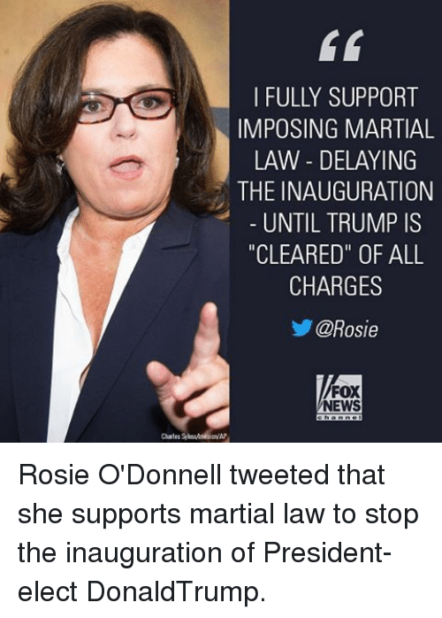 """martial law: I FULLY SUPPORT  IMPOSING MARTIAL  LAW DELAYING  THE INAUGURATION  UNTIL TRUMP IS  """"CLEARED"""" OF ALL  CHARGES  @Rosie  FOX  NEWS Rosie O'Donnell tweeted that she supports martial law to stop the inauguration of President-elect DonaldTrump."""