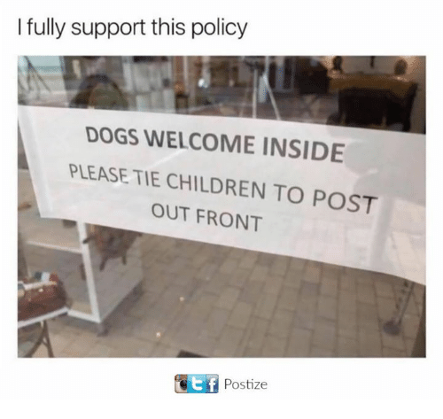 Children, Dank, and Dogs: I fully support this policy  DOGS WELCOME INSIDE  A PLEASE TIE CHILDREN TO POST  OUT FRONT  GEf Postize