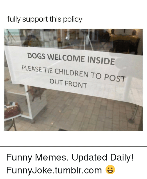Children, Dogs, and Funny: I fully support this policy  DOGS WELCOME INSIDE  PLEASE TIE CHILDREN TO POST  OUT FRONT Funny Memes. Updated Daily! ⇢ FunnyJoke.tumblr.com 😀