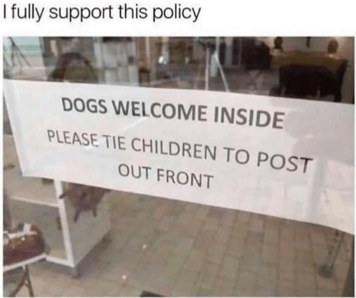 Children, Dogs, and Policy: I fully support this policy  DOGS WELCOME INSIDE  PLEASE TIE CHILDREN TO POST  OUT FRONT
