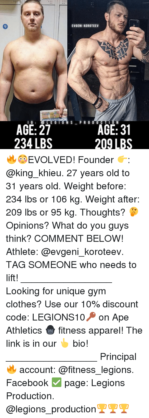 Clothes, Facebook, and Gym: I G  AGE: 27  234 LBS  EVGENI KOROTEEV  S PRO  AGE: 31  209 LBS 🔥😳EVOLVED! Founder 👉: @king_khieu. 27 years old to 31 years old. Weight before: 234 lbs or 106 kg. Weight after: 209 lbs or 95 kg. Thoughts? 🤔Opinions? What do you guys think? COMMENT BELOW! Athlete: @evgeni_koroteev. TAG SOMEONE who needs to lift! _________________ Looking for unique gym clothes? Use our 10% discount code: LEGIONS10🔑 on Ape Athletics 🦍 fitness apparel! The link is in our 👆 bio! _________________ Principal 🔥 account: @fitness_legions. Facebook ✅ page: Legions Production. @legions_production🏆🏆🏆