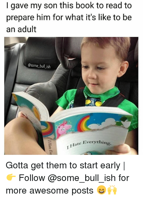 Being an Adult, Memes, and Book: I gave my son this book to read to  prepare him for what it's like to be  an adult  @some bull ish  Everything.  Flate Everythin Gotta get them to start early | 👉 Follow @some_bull_ish for more awesome posts 😄🙌