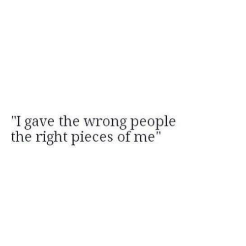 "Right, People, and Pieces of Me: ""I gave the wrong people  the right pieces of me"
