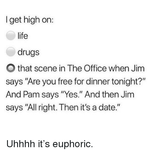 "Drugs, Funny, and Life: I get high on:  life  drugs  O that scene in The Office when Jim  says ""Are you free for dinner tonight?""  And Pam says ""Yes."" And then Jim  says ""All right. Then it's a date."" Uhhhh it's euphoric."