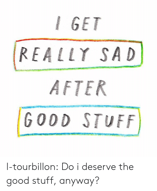 Tumblr, Blog, and Good: I GET  REALLY SAD  AFTER  GODD STUFF l-tourbillon:  Do i deserve the good stuff, anyway?