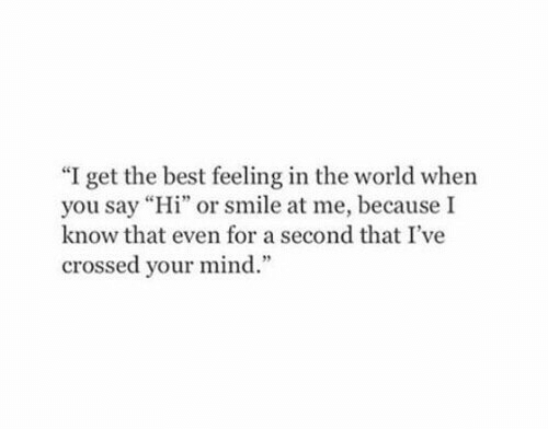 "Best, Smile, and World: ""I get the best feeling in the world when  you say ""Hi"" or smile at me, because I  know that even for a second that I've  crossed your mind.'"""