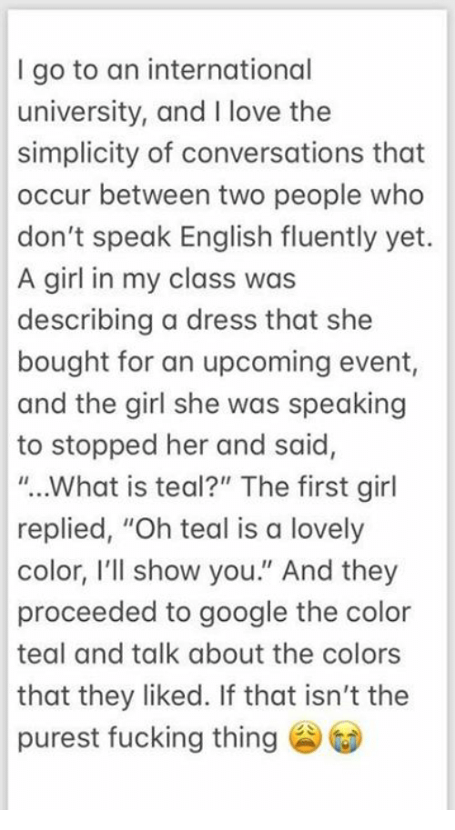 "Fucking, Google, and Love: I go to an international  university, and I love the  simplicity of conversations that  occur between two people who  don't speak English fluently yet.  A girl in my class was  describing a dress that she  bought for an upcoming event,  and the girl she was speaking  to stopped her and said,  ""..What is teal?"" The first girl  replied, ""Oh teal is a lovely  color, I'll show you."" And they  proceeded to google the color  teal and talk about the colors  that they liked. If that isn't the  purest fucking thing"