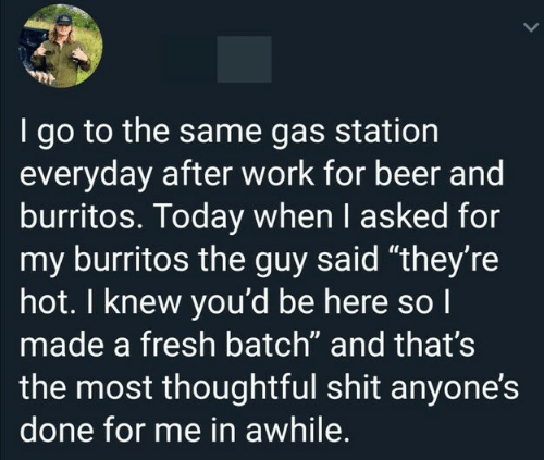 "Beer, Fresh, and Shit: I go to the same gas station  everyday after work for beer and  burritos. Today when I asked for  my burritos the guy said ""they're  hot. I knew you'd be here so I  made a fresh batch"" and that's  the most thoughtful shit anyone's  done for me in awhile."