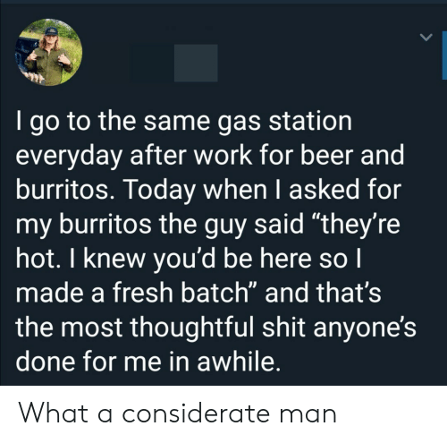 """Beer, Fresh, and Shit: I go to the same gas station  everyday after work for beer and  burritos. Today when I asked for  my burritos the guy said """"they're  hot. I knew you'd be here so I  made a fresh batch"""" and that's  the most thoughtful shit anyone's  done for me in awhile. What a considerate man"""