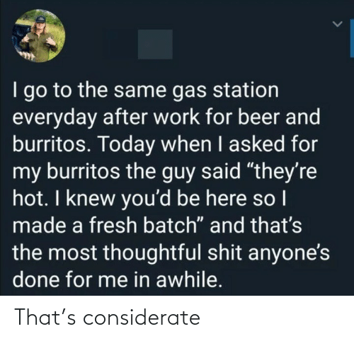 "Beer, Fresh, and Shit: I go to the same gas station  everyday after work for beer and  burritos. Today when I asked for  my burritos the guy said ""they're  hot. I knew you'd be here so I  made a fresh batch"" and that's  the most thoughtful shit anyone's  done for me in awhile. That's considerate"