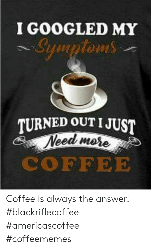 I Googled: I GOOGLED MYY  TURNED OUTIJUST  mese  COFFEE Coffee is always the answer! #blackriflecoffee #americascoffee #coffeememes