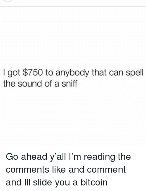 Funny, Bitcoin, and Got: I got $750 to anybody that can spell  the sound of a sniff Go ahead y'all I'm reading the comments like and comment and lll slide you a bitcoin