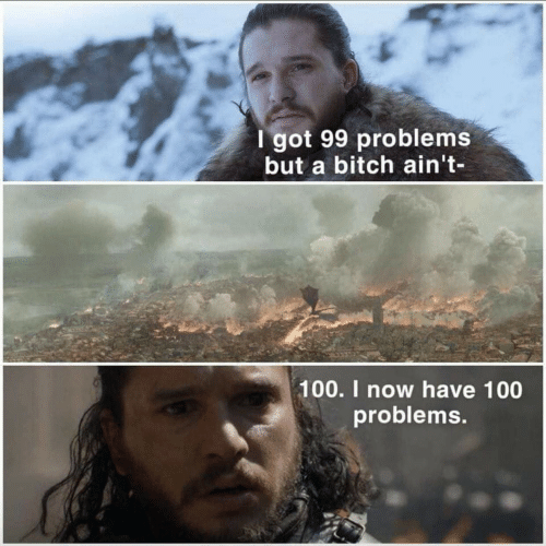 99 Problems, Bitch, and Got: I got 99 problems  but a bitch ain't-  100. I now have 100  problems.