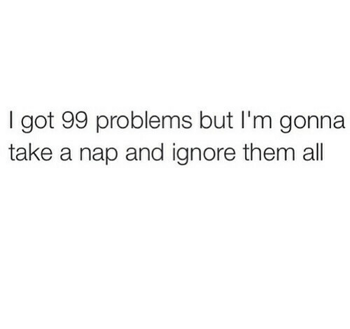 99 Problems, Got, and Them: I got 99 problems but I'm gonna  take a nap and ignore them al