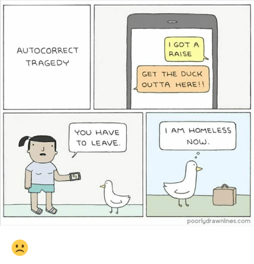 Autocorrect, Homeless, and Duck: I GOT A  RAISE  AUTOCORRECT  TRAGEDY  GET THE DUCK  OUTTA HERE!!  YOU HAVE  TO LEAVE  I AM HOMELESS  NOW  poorlydrawnlines.com ☹