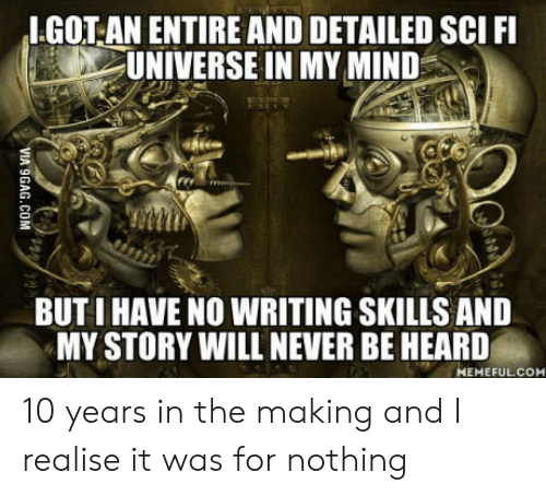 Mind, Never, and Got: I.GOT AN ENTIRE AND DETAILED SCI FI  UNIVERSE IN MY MIND  BUT I HAVE NO WRITING SKILLS AND  MY STORY WILL NEVER BE HEARD  MEMEFULCOM 10 years in the making and I realise it was for nothing
