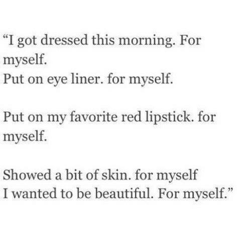"""Beautiful, Got, and Eye: """"I got dressed this morning. For  myself.  Put on eye liner. for myself.  Put on my favorite red lipstick. for  myself.  Showed a bit of skin. for myself  I wanted to be beautiful. For myself."""