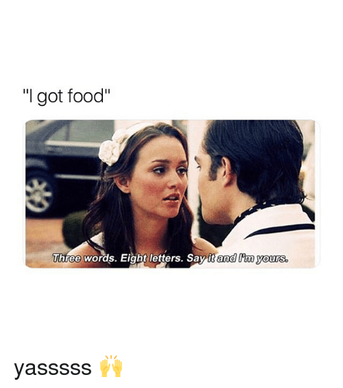 """Three Words Eight Letters: """"I got food""""  Three words. Eight letters. Say it and im ours yasssss 🙌"""