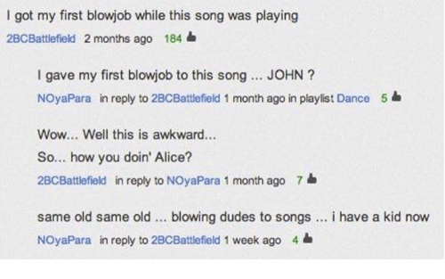 how you doin: I got my first blowjob while this song was playing  2BCBattlefield 2 months ago 184  I gave my first blowjob to this song... JOHN?  NOyaPara in reply to 2BCBattlefield 1 month ago in playlist Dance  Wow... Well this is awkward...  So... how you doin' Alice?  2BCBattlefield in reply to NOyaPara 1 month ago 7  5  same old same old blowing dudes to songs. i have a kid now  NOyaPara in reply to 2BCBattlefield 1 week ago 4