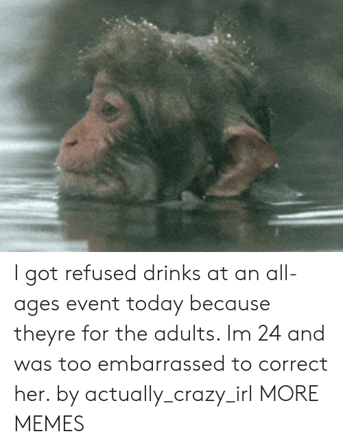 Crazy, Dank, and Memes: I got refused drinks at an all-ages event today because theyre for the adults. Im 24 and was too embarrassed to correct her. by actually_crazy_irl MORE MEMES