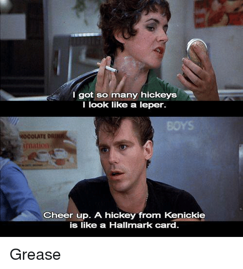 Memes, Grease, and Hallmark: I got so many hickeys  I look like a leper.  Imation  Cheer up. A hickey from Kenickie  is like a Hallmark card Grease