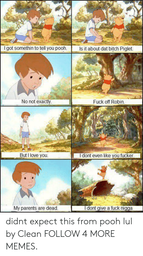 Dat Bitch: I got somethin to tell you pooh.  Is it about dat bitch Piglet.  No not exactly  Fuck off Robin.  But I love you.  I dont even like you fucker  I dont give a fuck nigga  My parents are dead. didnt expect this from pooh lul by CIean FOLLOW 4 MORE MEMES.
