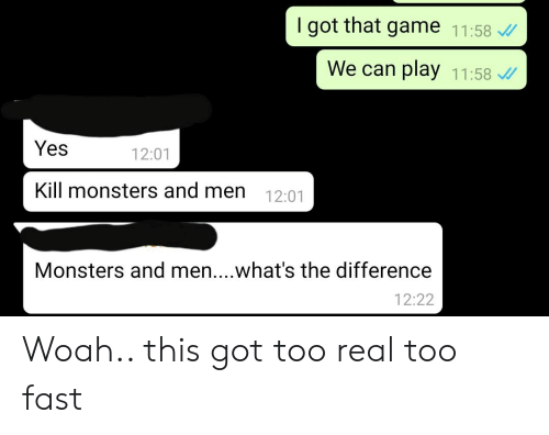 Game, Im 14 & This Is Deep, and Got: I got that game 11:58  We can play 11:58  Yes  12:01  Kill monsters and men 12:01  Monsters and men....what's the difference  12:22 Woah.. this got too real too fast
