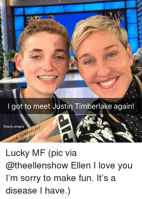 Funny, Justin TImberlake, and Love: I got to meet Justin Timberlake again!  @tank.sinatra  ISTIN TIMBERLAKE Lucky MF (pic via @theellenshow Ellen I love you I'm sorry to make fun. It's a disease I have.)