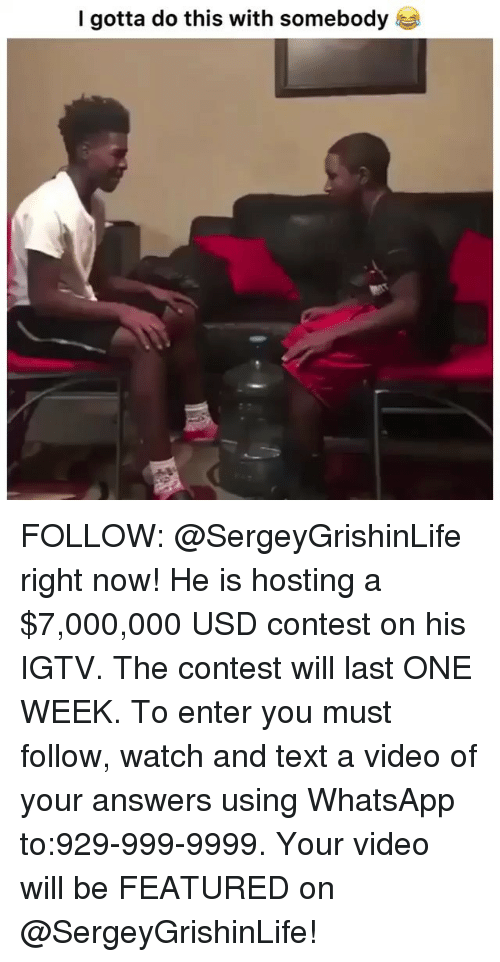 Gotta Do This: I gotta do this with somebody FOLLOW: @SergeyGrishinLife right now! He is hosting a $7,000,000 USD contest on his IGTV. The contest will last ONE WEEK. To enter you must follow, watch and text a video of your answers using WhatsApp to:929-999-9999. Your video will be FEATURED on @SergeyGrishinLife!