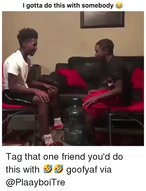 Gotta Do This: I gotta do this with somebody Tag that one friend you'd do this with 🤣🤣 goofyaf via @PlaayboiTre