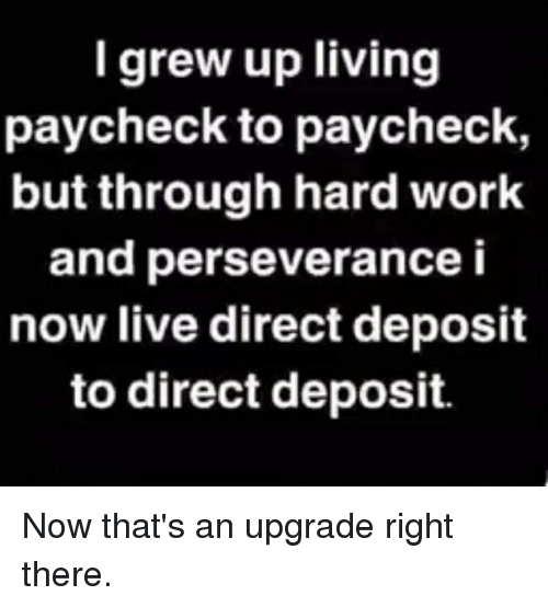Dank, Work, and Live: I grew up living  paycheck to paycheck,  but through hard work  and perseverance i  now live direct deposit  to direct deposit. Now that's an upgrade right there.