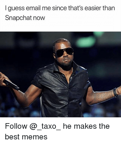 Memes, Snapchat, and Best: I guess email me since that's easier than  Snapchat now Follow @_taxo_ he makes the best memes