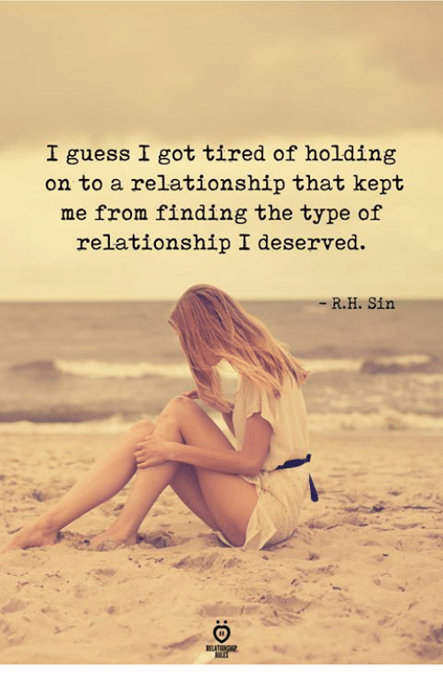 Guess, Got, and Sin: I guess I got tired of holding  on to a relationship that kept  me from finding the type of  relationship I deserved.  R.H. Sin
