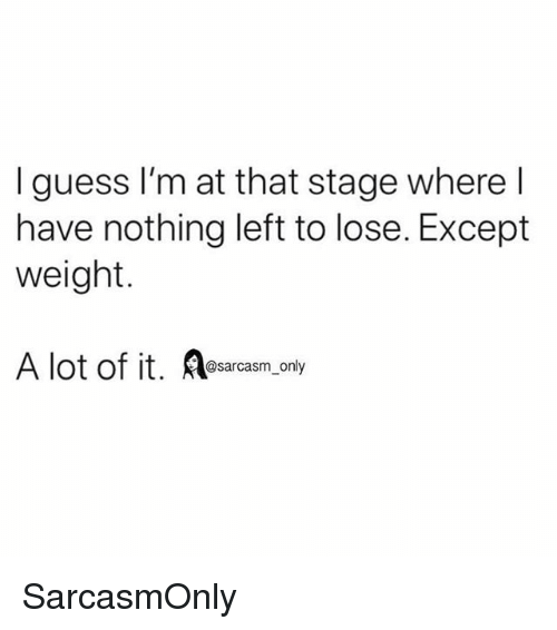 Funny, Memes, and Guess: I guess I'm at that stage where l  have nothing left to lose. Except  weight.  A lot of it. sarcas,omly SarcasmOnly