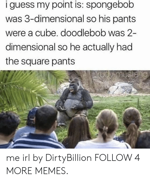 Dimensional: i guess my point is: spongebob  was 3-dimensional so his pants  were a cube. doodlebob was 2-  dimensional so he actually had  the square pants  udy mustang me irl by DirtyBillion FOLLOW 4 MORE MEMES.