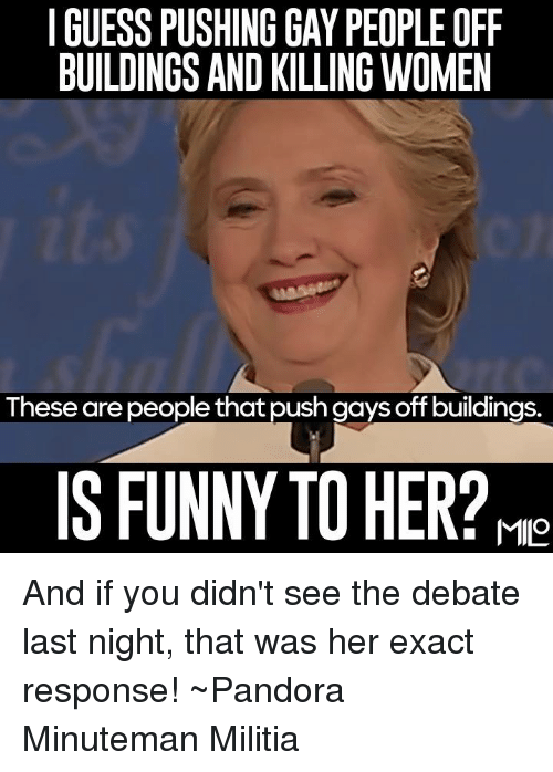 debate-last-night: I GUESS PUSHING GAY PEOPLE OFF  BUILDINGS AND KILLING WOMEN  These are people thatpush gays off buildings.  IS FUNNY TO HER?M And if you didn't see the debate last night, that was her exact response!  ~Pandora   Minuteman Militia