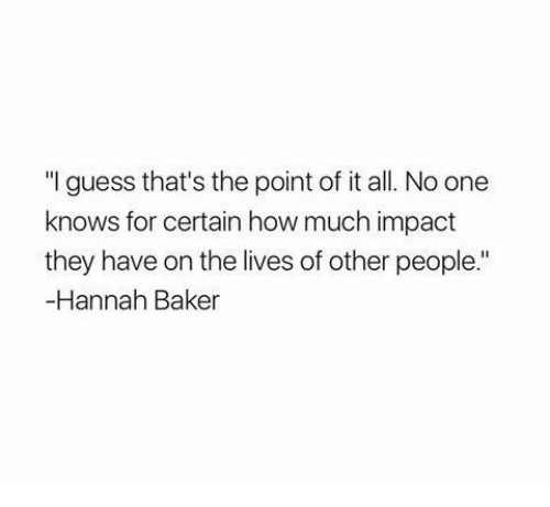 "Impactive: ""I guess that's the point of it all. No one  knows for certain how much impact  they have on the lives of other people.""  -Hannah Baker"