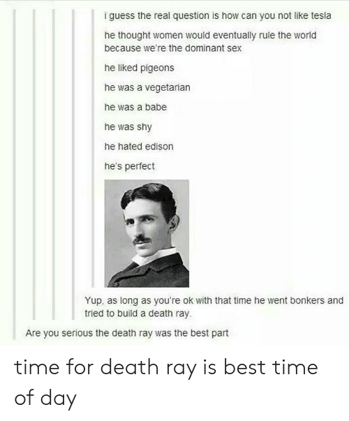 Sex, Best, and Death: i guess the real question is how can you not like tesla  he thought women would eventually rule the world  because we're the dominant sex  he liked pigeons  he was a vegetarian  he was a babe  he was shy  he hated edison  he's perfect  Yup, as long as you're ok with that time he went bonkers and  tried to build a death ray.  Are you serious the death ray was the best part time for death ray is best time of day