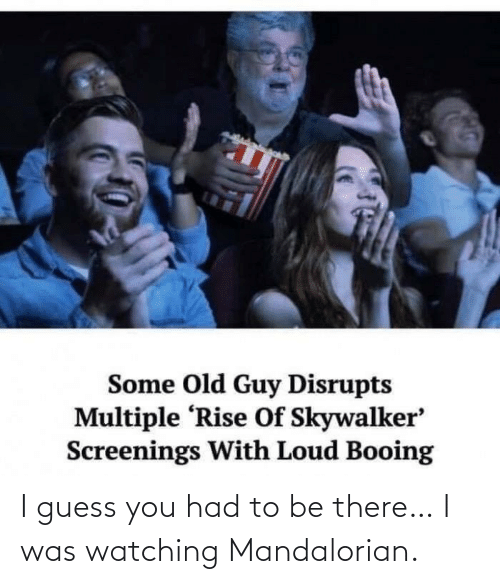 To Be: I guess you had to be there… I was watching Mandalorian.