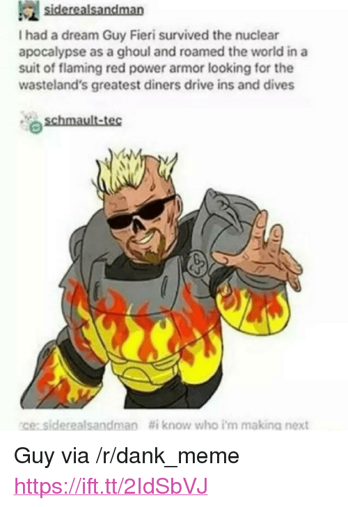 """A Dream, Dank, and Guy Fieri: I had a dream Guy Fieri survived the nuclear  apocalypse as a ghoul and roamed the world in a  suit of flaming red power armor looking for the  wasteland's greatest diners drive ins and dives  ce:siderealsandman  #i know who i'm making next <p>Guy via /r/dank_meme <a href=""""https://ift.tt/2IdSbVJ"""">https://ift.tt/2IdSbVJ</a></p>"""