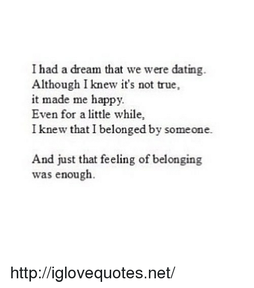 A Dream, Dating, and True: I had a dream that we were dating.  Although I knew it's not true,  it made me happy.  Even for a little while,  I knew that I belonged by someone.  And just that feeling of belonging  was enough. http://iglovequotes.net/