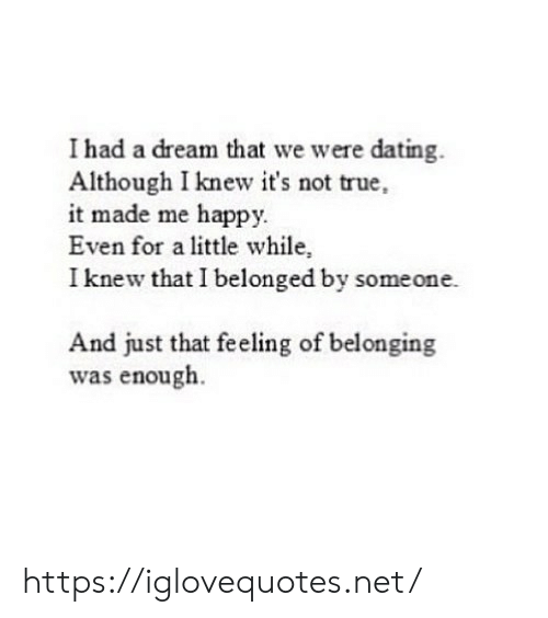 Belonging: I had a dream that we were dating.  Although I knew it's not true,  it made me happy.  Even for a little while,  I knew that I belonged by someone.  And just that feeling of belonging  was enough. https://iglovequotes.net/