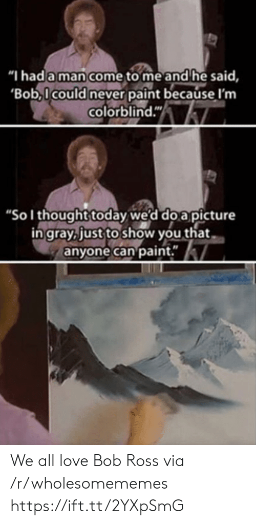 """Gray: """"I had a man come to me and he said,  'Bob,Icould never paint because I'm  colorblind.""""  """"Sol thought today we'd do a picture  in gray, just to show you that  anyone can paint."""" We all love Bob Ross via /r/wholesomememes https://ift.tt/2YXpSmG"""