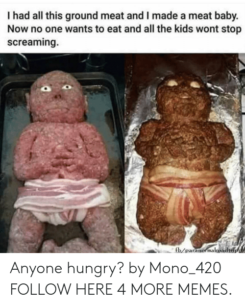 mono: I had all this ground meat and I made a meat baby  Now no one wants to eat and all the kids wont stop  screaming.  fb/paranormalroadtri Anyone hungry? by Mono_420 FOLLOW HERE 4 MORE MEMES.