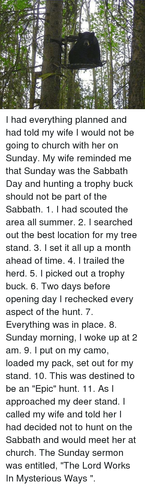 """sabbath: I had everything planned and had told my wife I would not be going to church with her on Sunday. My wife reminded me that Sunday was the Sabbath Day and hunting a trophy buck should not be part of the Sabbath.   1. I had scouted the area all summer.   2. I searched out the best location for my tree stand.   3. I set it all up a month ahead of time.   4. I trailed the herd.   5. I picked out a trophy buck.   6. Two days before opening day I rechecked every aspect of the hunt.   7. Everything was in place.   8. Sunday morning, I woke up at 2 am.   9. I put on my camo, loaded my pack, set out for my stand.   10. This was destined to be an """"Epic"""" hunt.   11. As I approached my deer stand.    I called my wife and told her I had decided not to hunt on the Sabbath and would meet her at church. The Sunday sermon was entitled, """"The Lord Works In Mysterious Ways """"."""