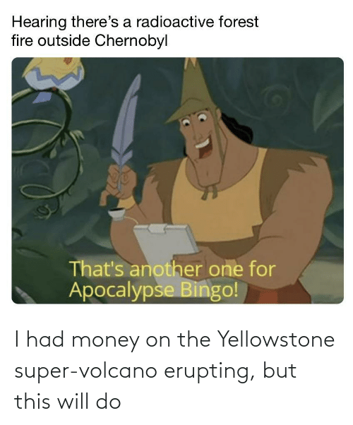 Money: I had money on the Yellowstone super-volcano erupting, but this will do