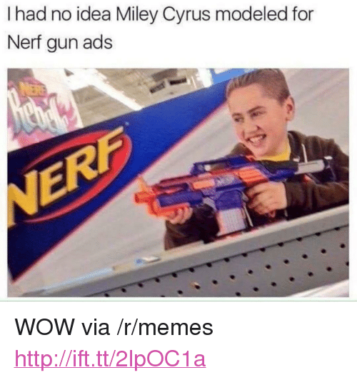 "nerf gun: I had no idea Miley Cyrus modeled for  Nerf gun ads <p>WOW via /r/memes <a href=""http://ift.tt/2lpOC1a"">http://ift.tt/2lpOC1a</a></p>"