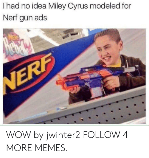 nerf gun: I had no idea Miley Cyrus modeled for  Nerf gun ads  NERF WOW by jwinter2 FOLLOW 4 MORE MEMES.