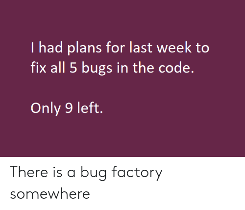 the code: I had plans for last week to  fix all 5 bugs in the code.  Only 9 left. There is a bug factory somewhere