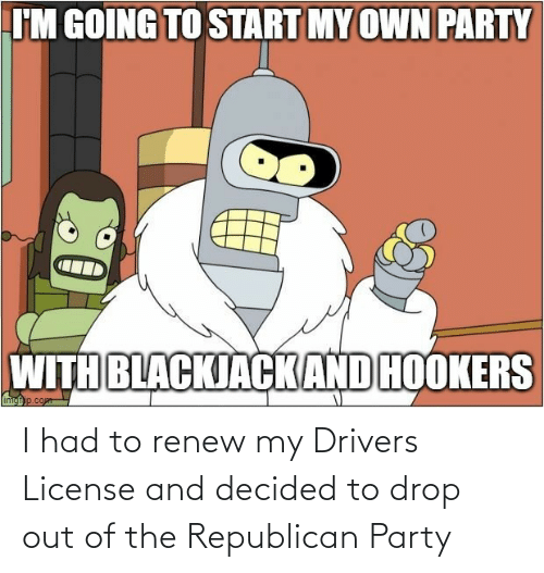 Republican Party: I had to renew my Drivers License and decided to drop out of the Republican Party